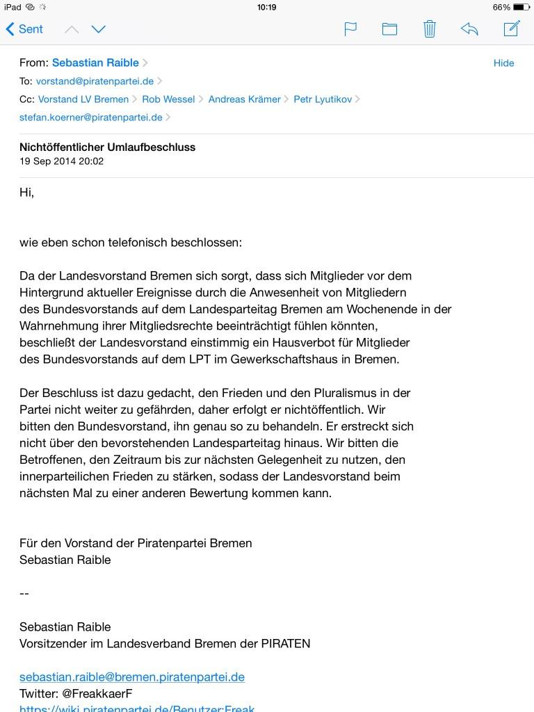 Hi, wie eben schon telefonisch beschlossen: Da der Landesvorstand Bremen sich sorgt, dass sich Mitglieder vor dem Hintergrund aktueller Ereignisse durch die Anwesenheit von Mitgliedern des Bundesvorstands auf dem Landesparteitag Bremen am Wochenende in der Wahrnehmung ihrer Mitgliedsrechte beeinträchtigt fühlen könnten, beschließt der Landesvorstand einstimmig ein Hausverbot für Mitglieder des Bundesvorstands auf dem LPT im Gewerkschaftshaus in Bremen. Der Beschluss ist dazu gedacht, den Frieden und den Pluralismus in der Partei nicht weiter zu gefährden, daher erfolgt er nichtöffentlich. Wir bitten den Bundesvorstand, ihn genau so zu behandeln. Er erstreckt sich nicht über den bevorstehenden Landesparteitag hinaus. Wir bitten die Betroffenen, den Zeitraum bis zur nächsten Gelegenheit zu nutzen, den innerparteilichen Frieden zu stärken, sodass der Landesvorstand beim nächsten Mal zu einer anderen Bewertung kommen kann. Für den Vorstand der Piratenpartei Bremen Sebastian Raible